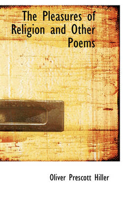 The Pleasures of Religion and Other Poems by Oliver Prescott Hiller