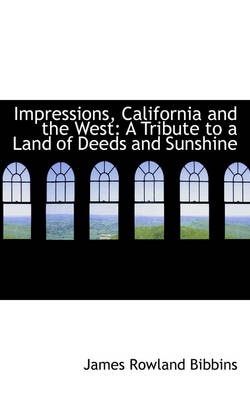 Impressions, California and the West A Tribute to a Land of Deeds and Sunshine by James Rowland Bibbins