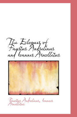 The Eclogues of Faustus Andrelinus and Ioannes Arnolletus by Faustus Andrelinus