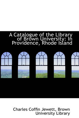 A Catalogue of the Library of Brown University In Providence, Rhode Island by Charles Coffin Jewett