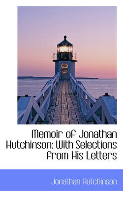 Memoir of Jonathan Hutchinson With Selections from His Letters by Jonathan Hutchinson