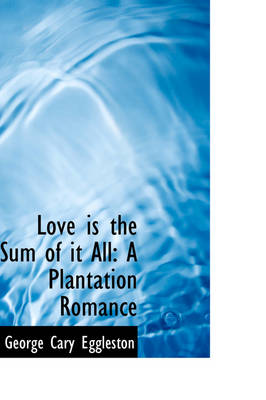 Love Is the Sum of It All A Plantation Romance by George Cary Eggleston