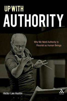 Up with Authority Why We Need Authority to Flourish as Human Beings by Victor Lee Austin