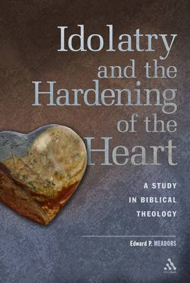 Idolatry and the Hardening of the Heart A Study in Biblical Theology by Edward P. Meadors