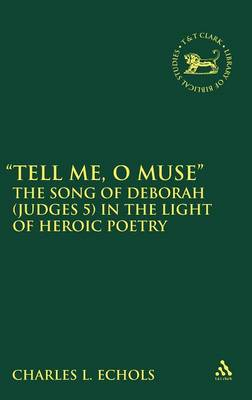 Tell Me, O Muse The Song of Deborah (Judges 5) in the Light of Heroic Poetry by Charles L. Echols