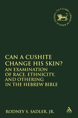 Can a Cushite Change His Skin? An Examination of Race, Ethnicity, and Othering in the Hebrew Bible by Rodney Steven Sadler