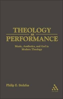 Theology as Performance Music, Aesthetics, and God in Modern Theology by Philip E. Stoltzfus