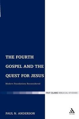 Fourth Gospel and the Quest for Jesus Modern Foundations Reconsidered by Paul N. Anderson
