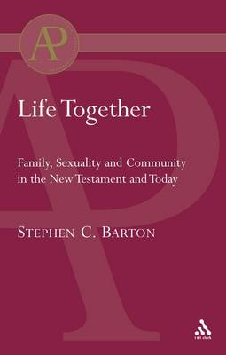 Life Together Family, Sexuality and Community in the New Testament and Today by Stephen C. Barton