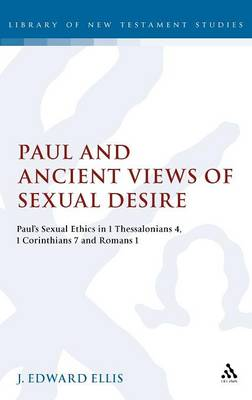 Paul and Ancient Views of Sexual Desire Paul's Sexual Ethics in 1 Thessalonians 4, 1 Corinthians 7 and Romans 1 by J Edward Ellis