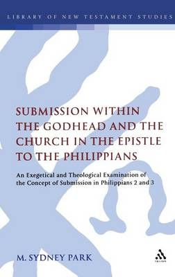 Submission within the Godhead and the Church in the Epistle to the Philippians An Exegetical and Theological Examination of the Concept of Submission in Philippians 2 and 3 by M. Sydney Park