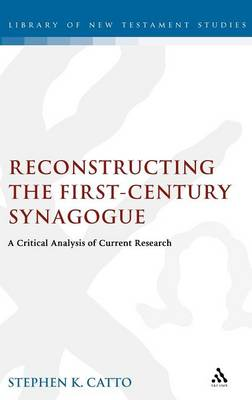Reconstructing the First-century Synagogue A Critical Analysis of Current Research by Stephen Catto