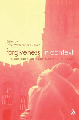 Forgiveness in Context Theology and Psychology in Creative Dialogue by Fraser N. Watts, Liz Gulliford