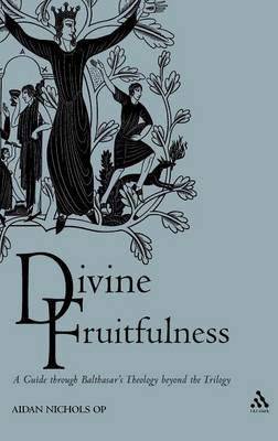 Divine Fruitfulness A Guide Through Balthasar's Theology Beyond the Trilogy by Aidan Nichols