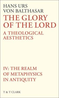The Glory of the Lord The Realm of Metaphysics in Antiquity A Theological Aesthetics by Hans Urs von Balthasar