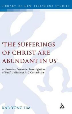 The Sufferings of Christ are Abundant in Us A Narrative Dynamics Investigation of Paul's Sufferings in 2 Corinthians by Kar Yong Lim