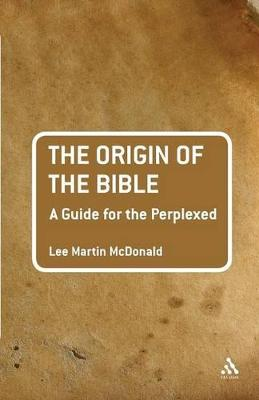 The Origin of the Bible A Guide for the Perplexed by Lee Martin McDonald