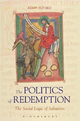 The Politics of Redemption The Social Logic of Salvation by Adam Kotsko