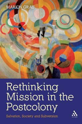 Rethinking Mission in the Postcolony Salvation, Society and Subversion by Marion Grau