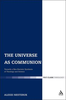 The Universe as Communion Towards a Neo-Patristic Synthesis of Theology and Science by Alexei Nesteruk