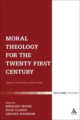 Moral Theology for the 21st Century Essays in Celebration of Kevin T. Kelly by Julie Clague
