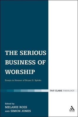 The Serious Business of Worship Essays in Honour of Bryan D. Spinks by Joseph Britton, Dr. Paul F. Bradshaw