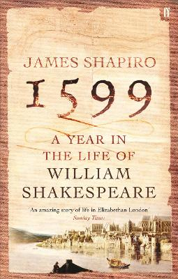 1599 A Year in the Life of William Shakespeare by James Shapiro