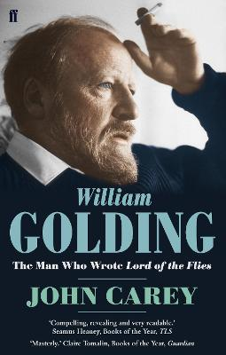 William Golding: The Man Who Wrote Lord of the Flies by John Carey