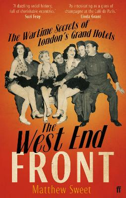 The West End Front : The Wartime Secrets of London's Grand Hotels by Matthew Sweet