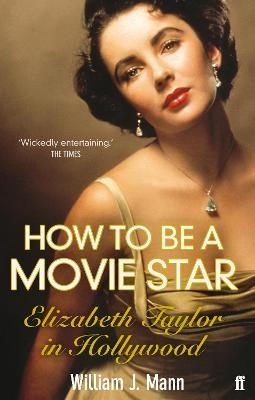 How to Be a Movie Star Elizabeth Taylor in Hollywood 1941-1981 by William J. Mann