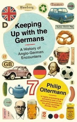 Keeping Up With the Germans A History of Anglo-German Encounters by Philip Oltermann