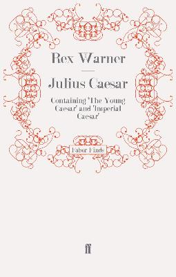 Julius Caesar Containing 'The Young Caesar' and 'Imperial Caesar' by Rex Warner