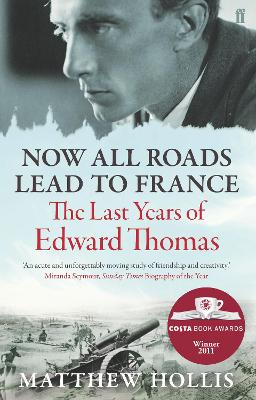Now All Roads Lead to France : The Last Years of Edward Thomas by Matthew Hollis