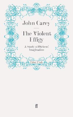 The Violent Effigy A Study of Dickens' Imagination by John Carey