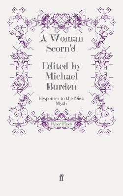 A Woman Scorn'd Responses to the Dido Myth by Michael Burden