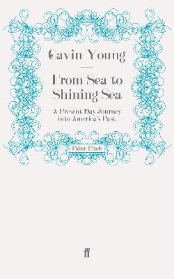 From Sea to Shining Sea A Present Day Journey into America's Past by Gavin Young