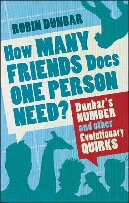 How Many Friends Does One Person Need? Dunbar's Number and Other Evolutionary Quirks by Robin Dunbar