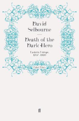 Death of the Dark Hero Eastern Europe, 1987-1990 by David Selbourne
