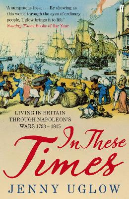 In These Times Living in Britain Through Napoleon's Wars, 1793-1815 by Jenny Uglow