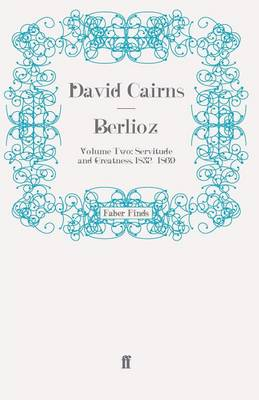 Berlioz: Volume Two: Servitude and Greatness by David Cairns