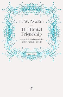 The Brutal Friendship Mussolini, Hitler and the Fall of Italian Fascism by F. W. D. Deakin
