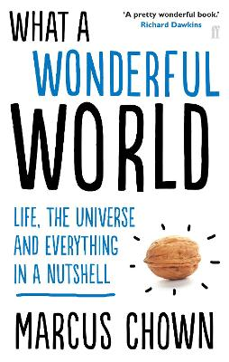 What a Wonderful World Life, the Universe and Everything in a Nutshell by Marcus Chown