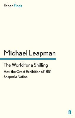 The World for a Shilling How the Great Exhibition of 1851 Shaped a Nation by Michael Leapman