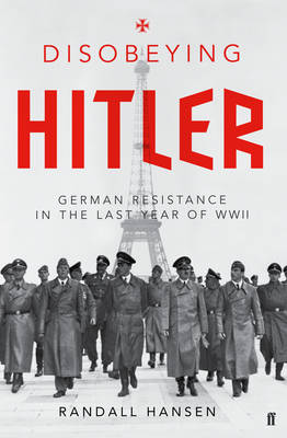 Disobeying Hitler German Resistance in the Last Year of WW II by Randall Hansen