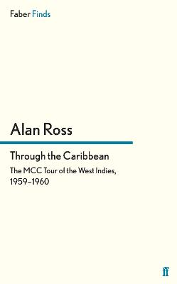 Through the Caribbean The MCC Tour of the West Indies, 1959-1960 by Alan Ross