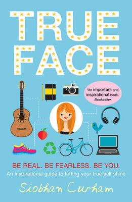 True Face Be Real. Be Fearless. Be You! by Siobhan Curham