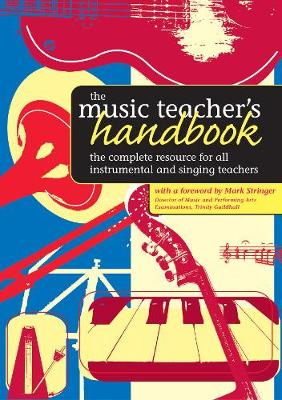 The Music Teacher's Handbook The Complete Resource for All Instrumental and Singing Teachers by Mark Stringer