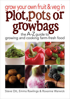 Grow Your Own Fruit and Veg in Plot, Pots or Growbags The A-Z Guide to Growing and Cooking Farm-fresh Food by Steve Ott, Emma Rawlings, Roxanne Warwick
