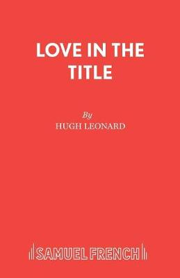 Love in the Title A Play by Hugh Leonard