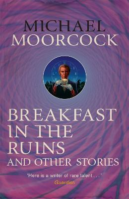 Breakfast in the Ruins and Other Stories The Best Short Fiction of Michael Moorcock by Michael Moorcock